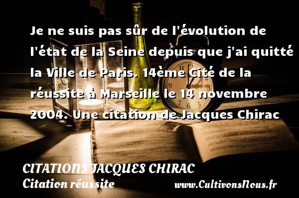 Citations Jacques Chirac - Citation réussite - Je ne suis pas sûr de l évolution de l état de la Seine depuis que j ai quitté la Ville de Paris.  14ème Cité de la réussite à Marseille le 14 novembre 2004.  Une  citation  de Jacques Chirac CITATIONS JACQUES CHIRAC