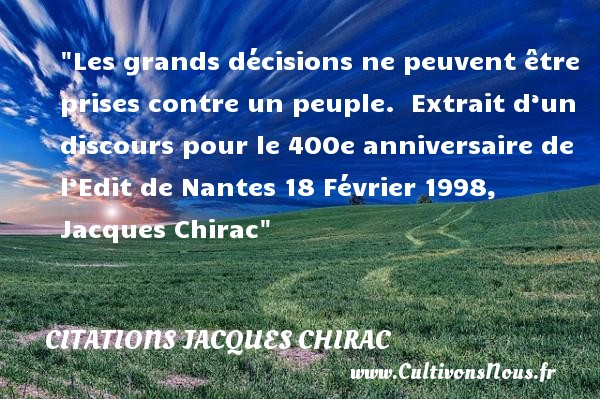 Les grands décisions ne peuvent être prises contre un peuple.   Extrait d'un discours pour le 400e anniversaire de l'Edit de Nantes 18 Février 1998, Jacques Chirac   Une citation sur l anniversaire CITATIONS JACQUES CHIRAC - Citation Anniversaire