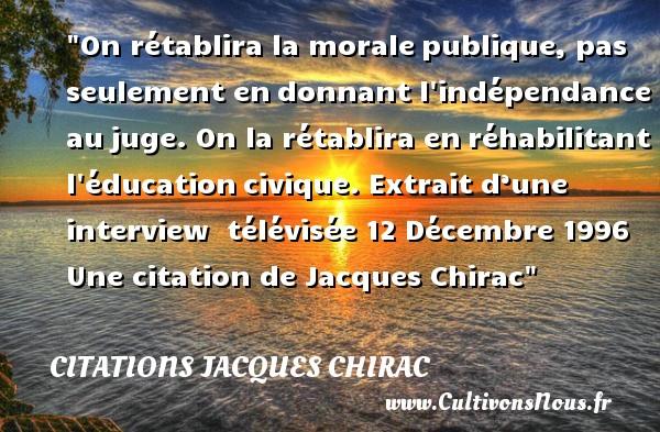 Citations Jacques Chirac - Citation éducation - On rétablira la moralepublique, pas seulement endonnant l indépendance aujuge. On la rétablira enréhabilitant l éducationcivique.   Extrait d'une interview télévisée 12 Décembre 1996. Jacques Chirac   Une citation sur l éducation CITATIONS JACQUES CHIRAC