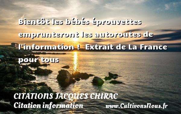 Citations Jacques Chirac - Citation information - Bientôt les bébés éprouvettes emprunteront les autoroutes de l information !   Extrait de La France pour tous   Une citation de Jacques Chirac CITATIONS JACQUES CHIRAC
