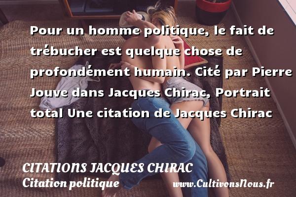 Citations Jacques Chirac - Citation politique - Pour un homme politique, le fait de trébucher est quelque chose de profondément humain.  Cité par Pierre Jouve dans Jacques Chirac, Portrait total  Une  citation  de Jacques Chirac CITATIONS JACQUES CHIRAC