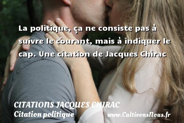 Citations Jacques Chirac - Citation politique - La politique, ça ne consiste pas à suivre le courant, mais à indiquer le cap.  Une  citation  de Jacques Chirac CITATIONS JACQUES CHIRAC