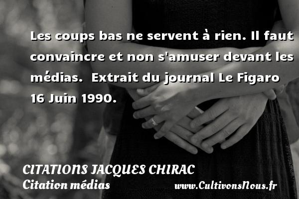 Citations Jacques Chirac - Citation médias - Les coups bas ne servent à rien. Il faut convaincre et non s amuser devant les médias.   Extrait du journal Le Figaro 16 Juin 1990.   Une citation de Jacques Chirac CITATIONS JACQUES CHIRAC
