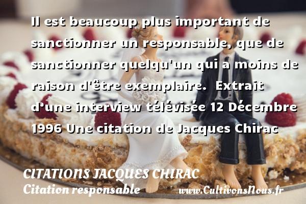Citations Jacques Chirac - Citation responsable - Il est beaucoup plus important de sanctionner un responsable, que de sanctionner quelqu un qui a moins de raison d être exemplaire.   Extrait d'une interview télévisée 12 Décembre 1996  Une  citation  de Jacques Chirac CITATIONS JACQUES CHIRAC