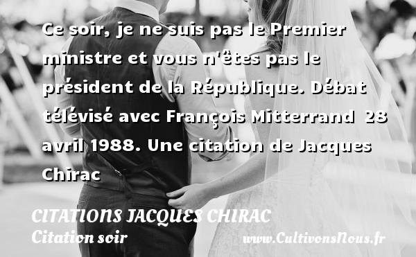 Citations Jacques Chirac - Citation soir - Ce soir, je ne suis pas le Premier ministre et vous n êtes pas le président de la République.  Débat télévisé avec François Mitterrand 28 avril 1988.  Une  citation  de Jacques Chirac CITATIONS JACQUES CHIRAC