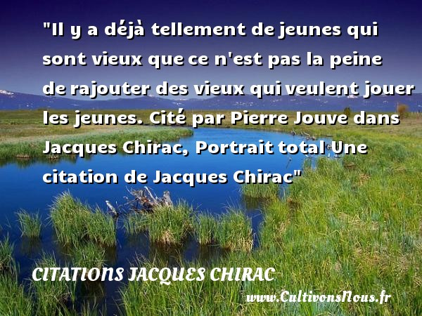 Il y a déjà tellement de jeunes qui sont vieux que ce n est pas la peine de rajouter des vieux qui veulent jouer les jeunes.  Cité par Pierre Jouve dans  Jacques Chirac, Portrait total  Une  citation  de Jacques Chirac CITATIONS JACQUES CHIRAC - Citations Jacques Chirac - Citation jouer