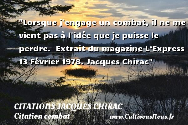 Citations Jacques Chirac - Citation combat - Lorsque j engage un combat, il ne me vient pas à l idée que je puisse le perdre.   Extrait du magazine L'Express 13 Février 1978. Jacques Chirac   Une citation sur le combat CITATIONS JACQUES CHIRAC