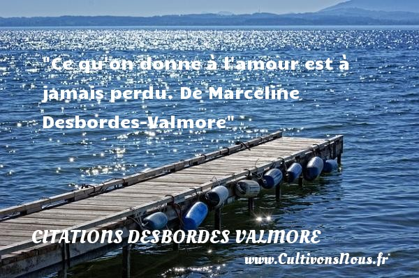 Citations Desbordes Valmore - Citations amour perdu - Ce qu on donne à l amour est à jamais perdu.  De Marceline Desbordes-Valmore CITATIONS DESBORDES VALMORE