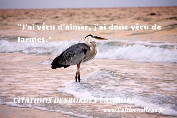 Citations Desbordes Valmore - J ai vécu d aimer, j ai donc vécu de larmes.  Une citation de Marceline Desbordes-Valmore CITATIONS DESBORDES VALMORE