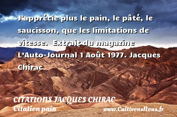 Citations Jacques Chirac - Citation pain - J apprécie plus le pain, le pâté, le saucisson, que les limitations de vitesse.   Extrait du magazine L'Auto-Journal  1 Août 1977. Jacques Chirac CITATIONS JACQUES CHIRAC
