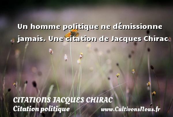 Un homme politique ne démissionne jamais.  Une  citation  de Jacques Chirac CITATIONS JACQUES CHIRAC - Citation politique
