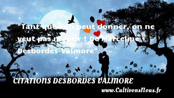 Citations Desbordes Valmore - Tant que l on peut donner, on ne veut pas mourir !  De Marceline Desbordes-Valmore CITATIONS DESBORDES VALMORE