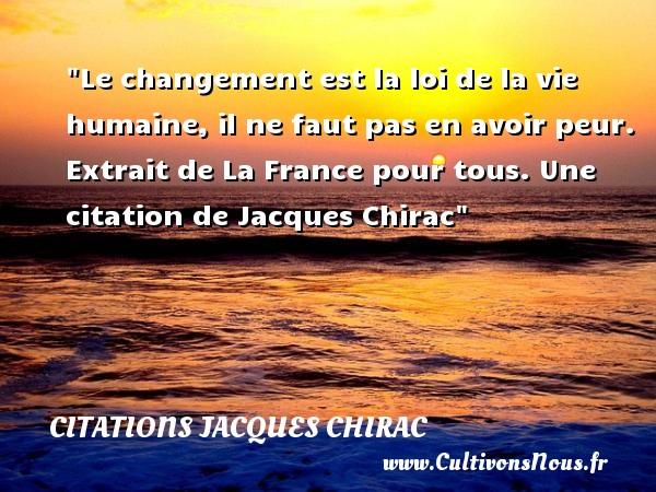 Citations Jacques Chirac - Citation changement - Le changement est la loi de la vie humaine, il ne faut pas en avoir peur.   Extrait de La France pour tous. Jacques Chirac   Une citation sur le changement CITATIONS JACQUES CHIRAC