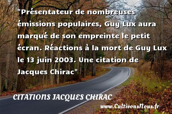 Présentateur de nombreuses émissions populaires, Guy Lux aura marqué de son empreinte le petit écran.  Réactions à la mort de Guy Lux le 13 juin 2003. Une  citation  de Jacques Chirac CITATIONS JACQUES CHIRAC - Citation ombre