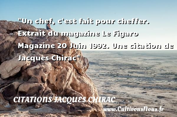 Citations Jacques Chirac - Citation chef - Un chef, c est fait pour cheffer.   Extrait du magazine Le Figaro Magazine 20 Juin 1992. Une  citation  de Jacques Chirac CITATIONS JACQUES CHIRAC