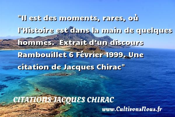 Il est des moments, rares, où l Histoire est dans la main de quelques hommes.   Extrait d'un discours Rambouillet 6 Février 1999. Une  citation  de Jacques Chirac CITATIONS JACQUES CHIRAC
