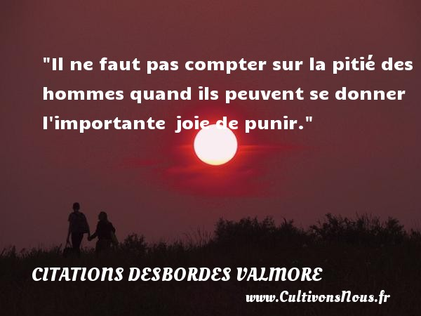 Citations Desbordes Valmore - Il ne faut pas compter sur la pitié des hommes quand ils peuvent se donner l importante  joie de punir.  Une citation de Marceline Desbordes-Valmore CITATIONS DESBORDES VALMORE