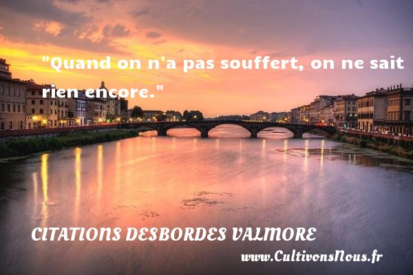Citations Desbordes Valmore - Quand on n a pas souffert, on ne sait rien encore.  Une citation de Marceline Desbordes-Valmore CITATIONS DESBORDES VALMORE
