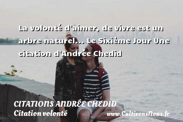 La volonté d aimer, de vivre est un  arbre naturel...  Le Sixième Jour  Une  citation  d Andrée Chedid CITATIONS ANDRÉE CHEDID - Citations Andrée Chedid - Citation volonté - Citations aimer