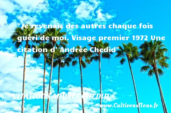 Je revenais des autres chaque fois guéri de moi.  Visage premier 1972 Une  citation  d  Andrée Chedid CITATIONS ANDRÉE CHEDID - Citations Andrée Chedid