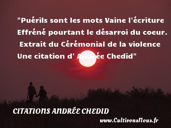 Puérils sont les mots Vaine l écriture Effréné pourtant le désarroi du coeur.   Extrait du Cérémonial de la violence Une  citation  d  Andrée Chedid CITATIONS ANDRÉE CHEDID - Citations Andrée Chedid