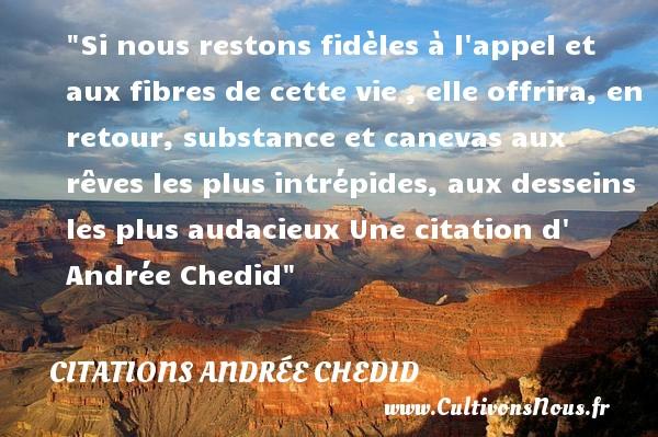 Si nous restons fidèles à l appel et aux fibres de cette vie , elle offrira, en retour, substance et canevas aux rêves les plus intrépides, aux desseins les plus audacieux  Une  citation  d  Andrée Chedid CITATIONS ANDRÉE CHEDID - Citations Andrée Chedid