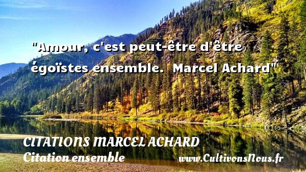 Citations Marcel Achard - Citation ensemble - Amour, c est peut-être d être égoïstes ensemble.   Marcel Achard   Une citation sur ensemble CITATIONS MARCEL ACHARD
