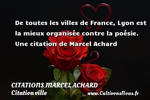 De toutes les villes de France, Lyon est la mieux organisée contre la poésie.  Une  citation  de Marcel Achard CITATIONS MARCEL ACHARD - Citation ville