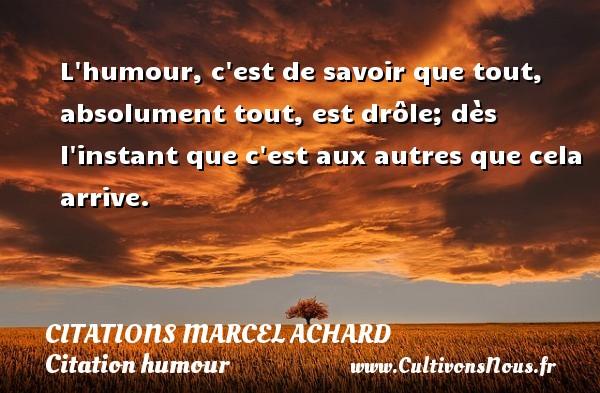 Citations Marcel Achard - Citation humour - L humour, c est de savoir que tout, absolument tout, est drôle; dès l instant que c est aux autres que cela arrive.   Une citation de Marcel Achard CITATIONS MARCEL ACHARD