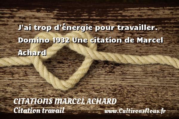 J ai trop d énergie pour travailler.  Domino 1932  Une  citation  de Marcel Achard CITATIONS MARCEL ACHARD - Citation travail