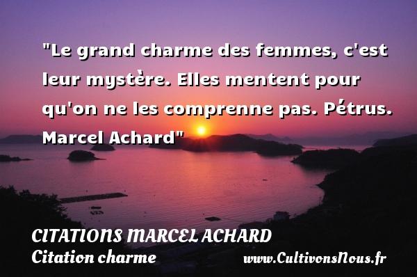 Citations Marcel Achard - Citation charme - Le grand charme des femmes, c est leur mystère. Elles mentent pour qu on ne les comprenne pas.  Pétrus. Marcel Achard   Une citation sur le charme CITATIONS MARCEL ACHARD