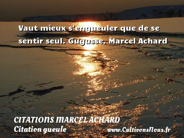 Vaut mieux s engueuler que de se sentir seul.  Gugusse. Marcel Achard CITATIONS MARCEL ACHARD - Citation gueule