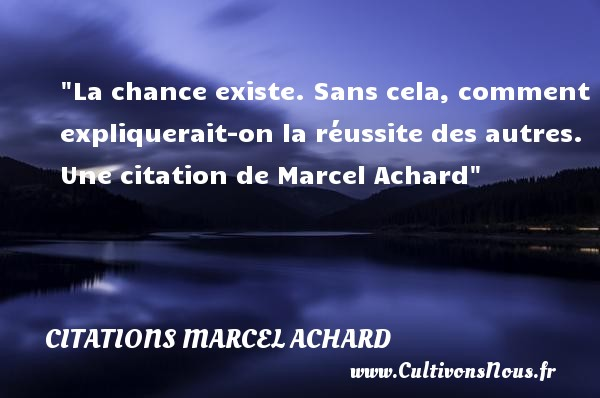 Citations Marcel Achard - Citation réussite - La chance existe. Sans cela, comment expliquerait-on la réussite des autres.  Une  citation  de Marcel Achard CITATIONS MARCEL ACHARD
