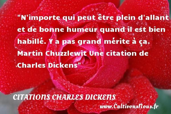 Citations - Citations Charles Dickens - N importe qui peut être plein d allant et de bonne humeur quand il est bien habillé. Y a pas grand mérite à ça.  Martin Chuzzlewit Une  citation  de Charles Dickens CITATIONS CHARLES DICKENS