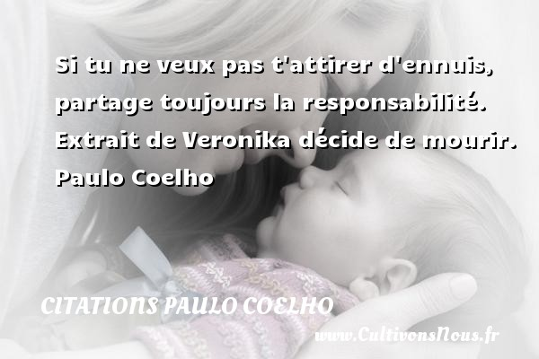 Citations Paulo Coelho - Si tu ne veux pas t attirer d ennuis, partage toujours la responsabilité.   Extrait de Veronika décide de mourir. Paulo Coelho CITATIONS PAULO COELHO