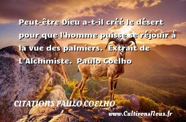 Citations Paulo Coelho - Peut-être Dieu a-t-il créé le désert pour que l homme puisse se réjouir à la vue des palmiers.   Extrait de L Alchimiste. Paulo Coelho CITATIONS PAULO COELHO