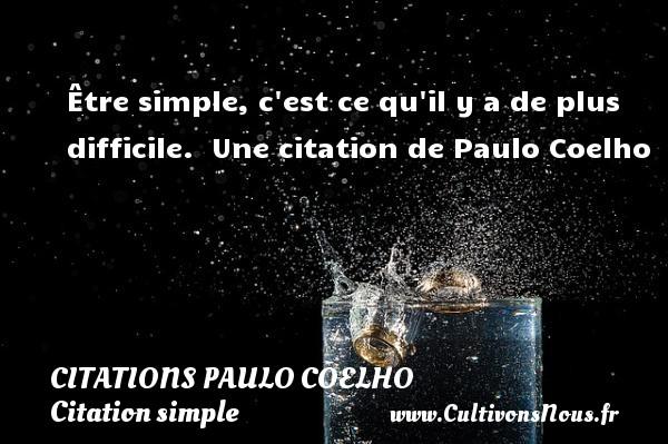 Citations Paulo Coelho - Citation simple - Être simple, c est ce qu il y a de plus difficile.   Une  citation  de Paulo Coelho CITATIONS PAULO COELHO