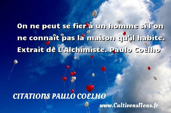 Citations Paulo Coelho - On ne peut se fier à un homme si l on ne connaît pas la maison qu il habite.   Extrait de L Alchimiste. Paulo Coelho CITATIONS PAULO COELHO