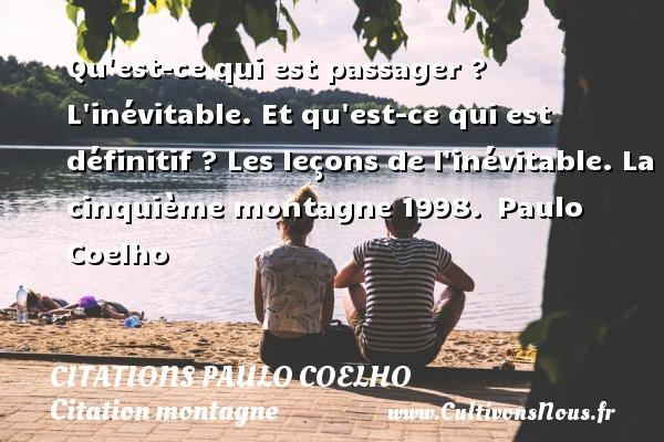 Citations Paulo Coelho - Citation montagne - Qu est-ce qui est passager ? L inévitable. Et qu est-ce qui est définitif ? Les leçons de l inévitable.  La cinquième montagne 1998. Paulo Coelho CITATIONS PAULO COELHO