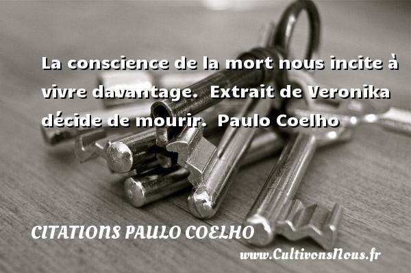 Citations Paulo Coelho - Citation conscience - La conscience de la mort nous incite à vivre davantage.   Extrait de Veronika décide de mourir. Paulo Coelho CITATIONS PAULO COELHO