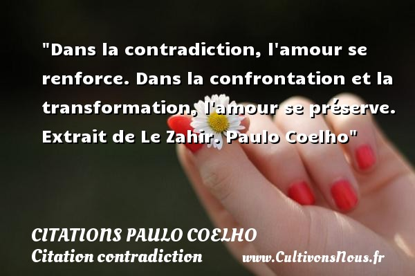 Citations Paulo Coelho - Citation contradiction - Dans la contradiction, l amour se renforce. Dans la confrontation et la transformation, l amour se préserve.   Extrait de Le Zahir. Paulo Coelho   Une citation sur la contradiction CITATIONS PAULO COELHO
