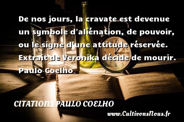 Citations Paulo Coelho - De nos jours, la cravate est devenue un symbole d aliénation, de pouvoir, ou le signe d une attitude réservée.   Extrait de Veronika décide de mourir. Paulo Coelho CITATIONS PAULO COELHO