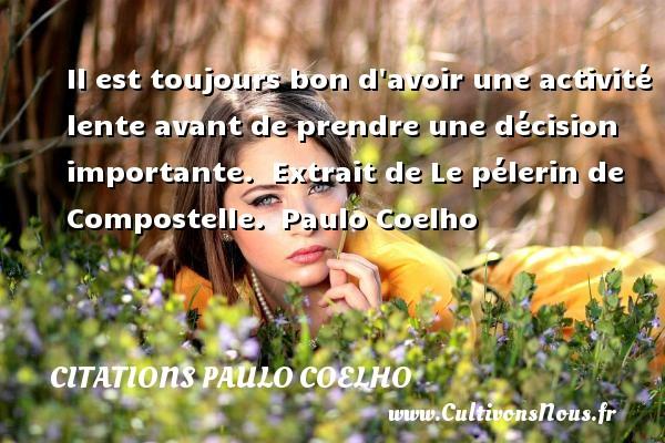 Citations Paulo Coelho - Il est toujours bon d avoir une activité lente avant de prendre une décision importante.   Extrait de Le pélerin de Compostelle. Paulo Coelho CITATIONS PAULO COELHO