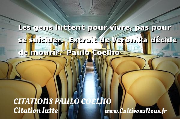 Citations Paulo Coelho - Citation lutte - Les gens luttent pour vivre, pas pour se suicider.   Extrait de Veronika décide de mourir. Paulo Coelho CITATIONS PAULO COELHO