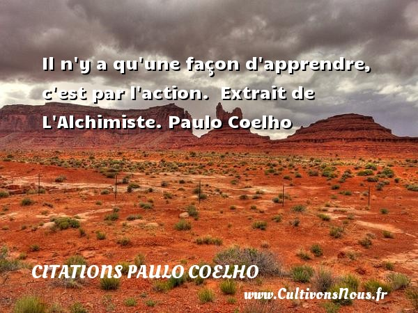 Citations Paulo Coelho - Il n y a qu une façon d apprendre, c est par l action.   Extrait de L Alchimiste. Paulo Coelho CITATIONS PAULO COELHO