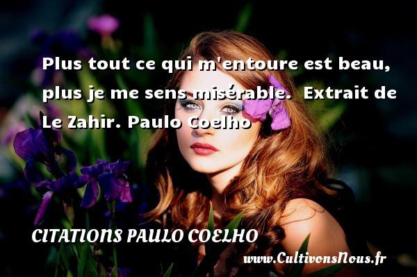 Citations Paulo Coelho - Plus tout ce qui m entoure est beau, plus je me sens misérable.   Extrait de Le Zahir. Paulo Coelho CITATIONS PAULO COELHO