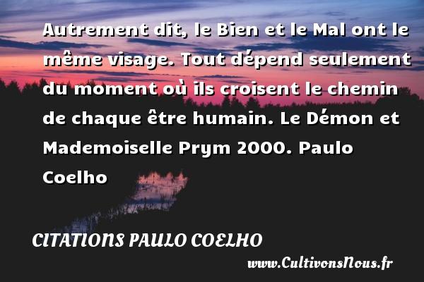 Citations Paulo Coelho - Autrement dit, le Bien et le Mal ont le même visage. Tout dépend seulement du moment où ils croisent le chemin de chaque être humain.  Le Démon et Mademoiselle Prym 2000. Paulo Coelho CITATIONS PAULO COELHO