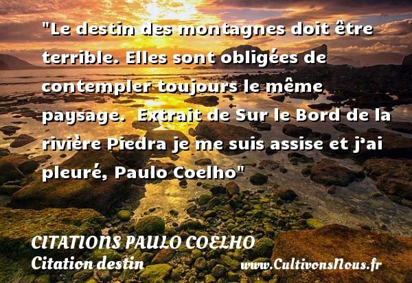 Citations Paulo Coelho - Citation destin - Le destin des montagnes doit être terrible. Elles sont obligées de contempler toujours le même paysage.   Extrait de Sur le Bord de la rivière Piedra je me suis assise et j'ai pleuré, Paulo Coelho   Une citation sur le destin CITATIONS PAULO COELHO