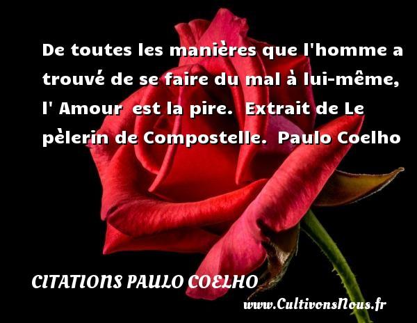 Citations Paulo Coelho - De toutes les manières que l homme a trouvé de se faire du mal à lui-même, l  Amour est la pire.   Extrait de Le pèlerin de Compostelle. Paulo Coelho CITATIONS PAULO COELHO