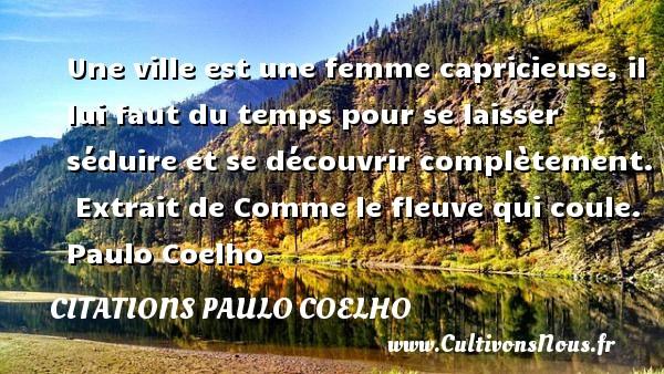 Citations Paulo Coelho - Citation ville - Une ville est une femme capricieuse, il lui faut du temps pour se laisser séduire et se découvrir complètement.   Extrait de Comme le fleuve qui coule. Paulo Coelho CITATIONS PAULO COELHO